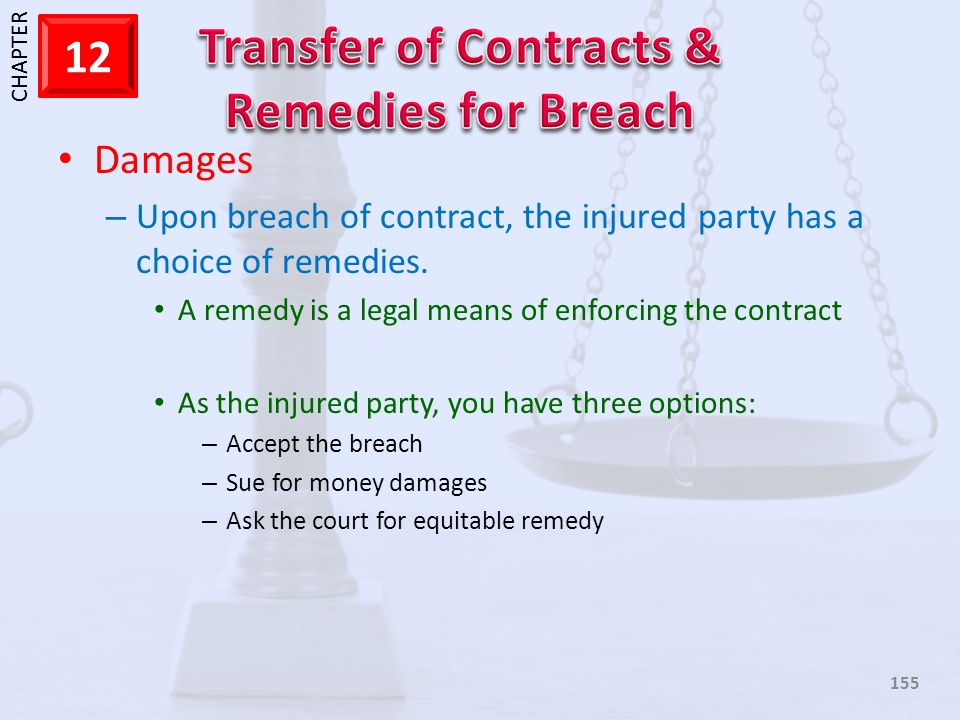 Damages Upon breach of contract, the injured party has a choice of remedies. A remedy is a legal means of enforcing the contract.
