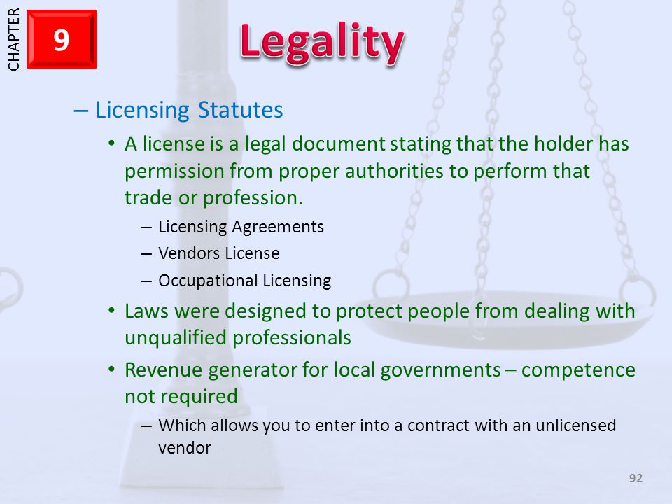 Licensing Statutes A license is a legal document stating that the holder has permission from proper authorities to perform that trade or profession.