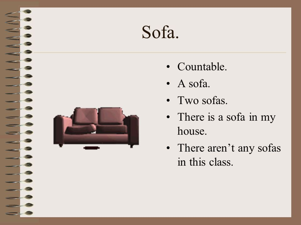 Sofa. Countable. A sofa. Two sofas. There is a sofa in my house.