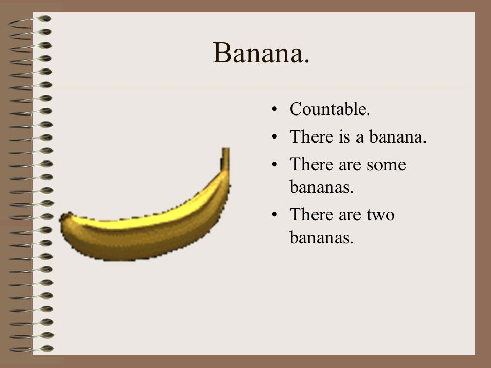 Banana. Countable. There is a banana. There are some bananas.
