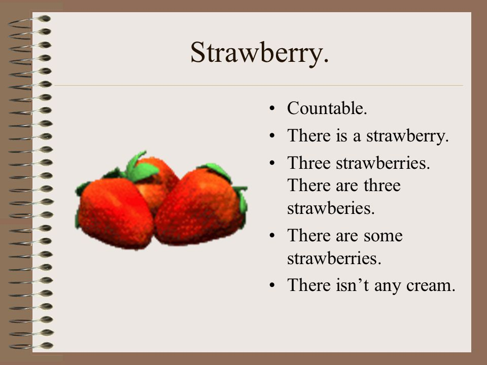 Strawberry. Countable. There is a strawberry.
