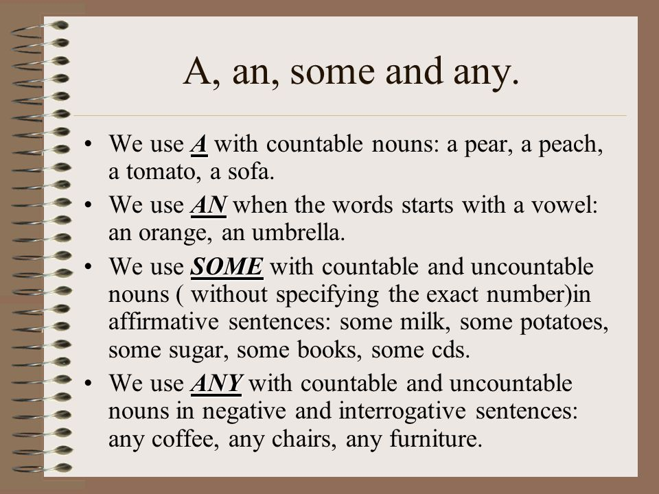 A, an, some and any. We use A with countable nouns: a pear, a peach, a tomato, a sofa.