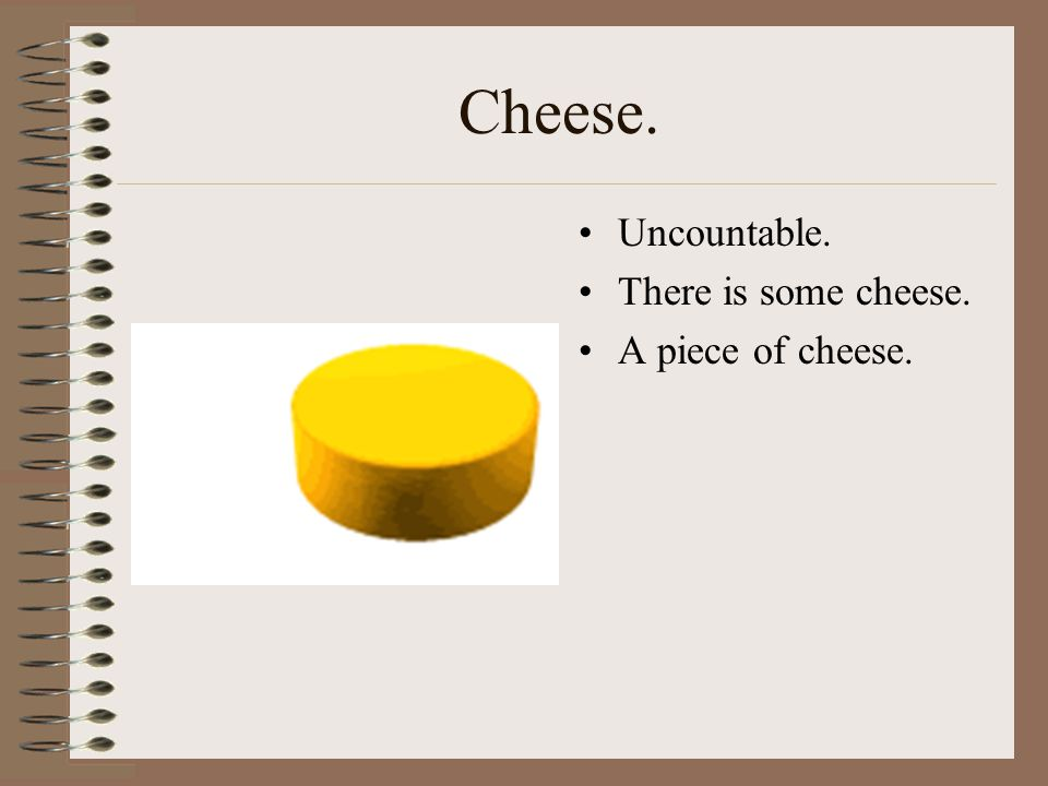 Cheese. Uncountable. There is some cheese. A piece of cheese.