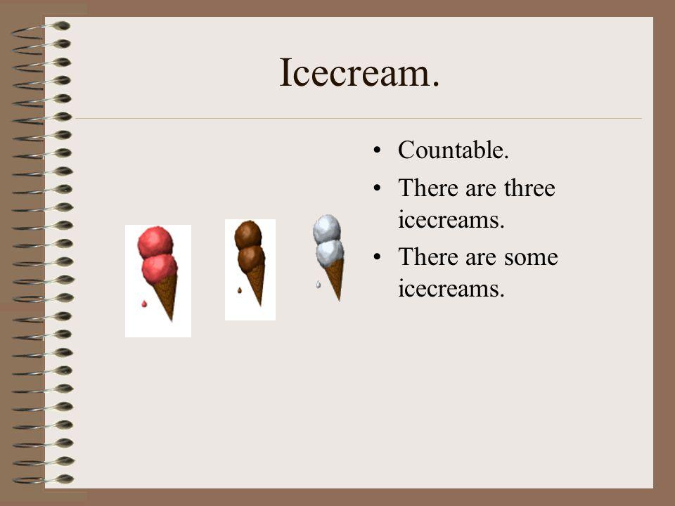 Icecream. Countable. There are three icecreams.