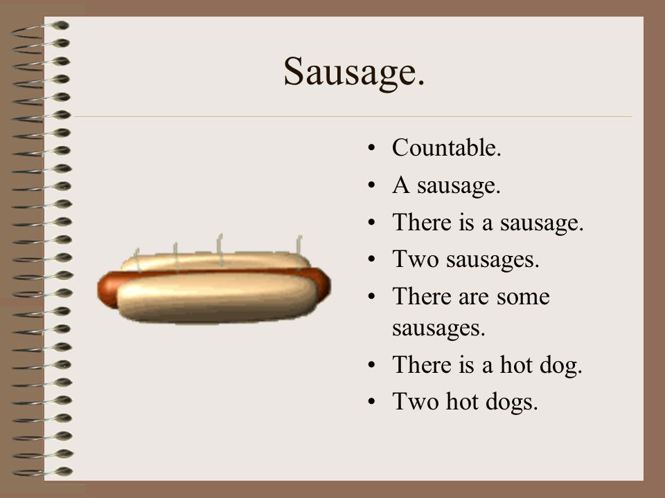 Sausage. Countable. A sausage. There is a sausage. Two sausages.