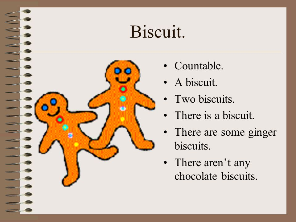 Biscuit. Countable. A biscuit. Two biscuits. There is a biscuit.