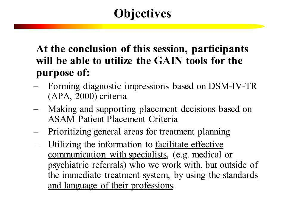 Objectives At the conclusion of this session, participants will be able to utilize the GAIN tools for the purpose of: