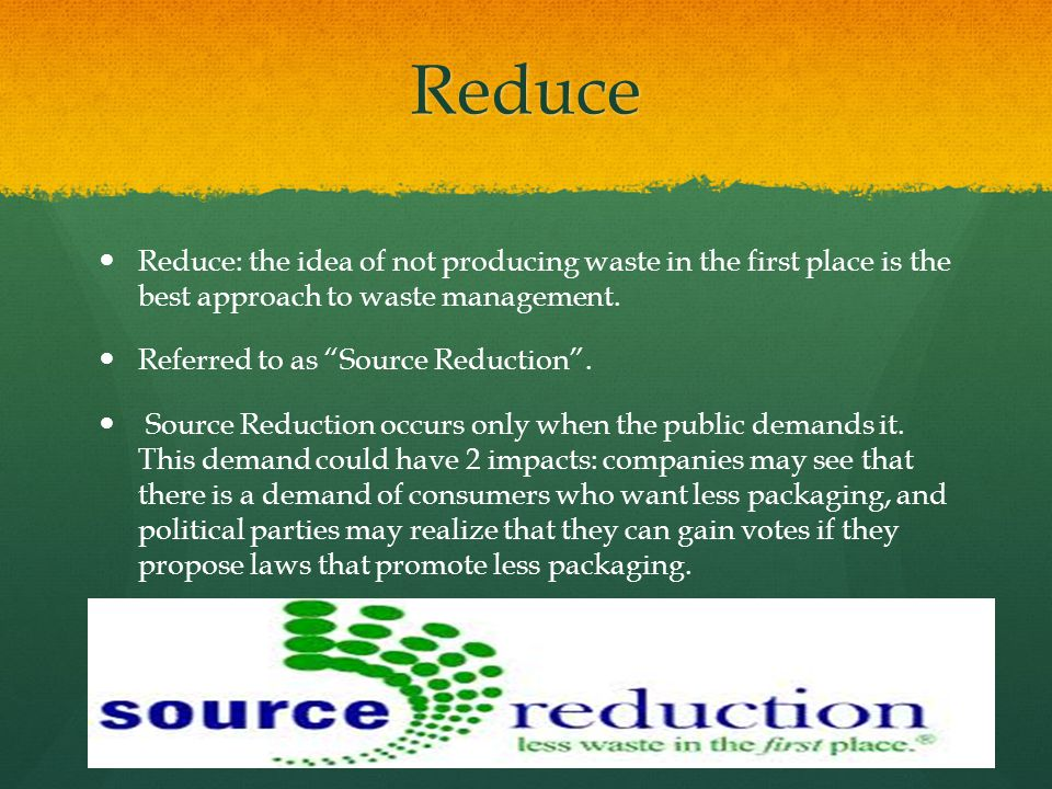 Reduce Reduce: the idea of not producing waste in the first place is the best approach to waste management.