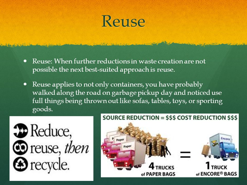 Reuse Reuse: When further reductions in waste creation are not possible the next best-suited approach is reuse.