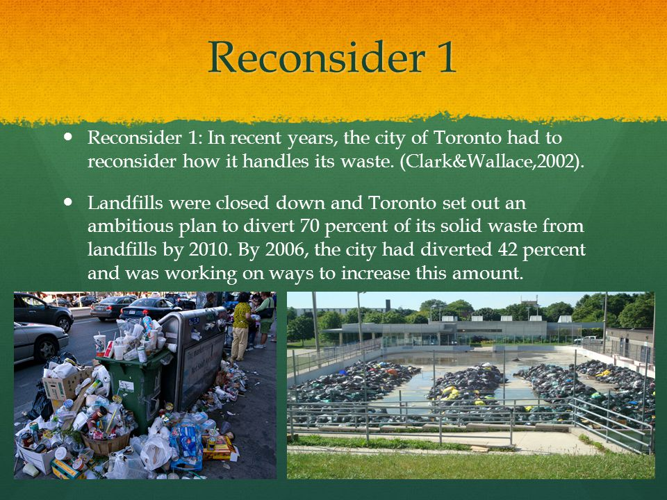 Reconsider 1 Reconsider 1: In recent years, the city of Toronto had to reconsider how it handles its waste. (Clark&Wallace,2002).