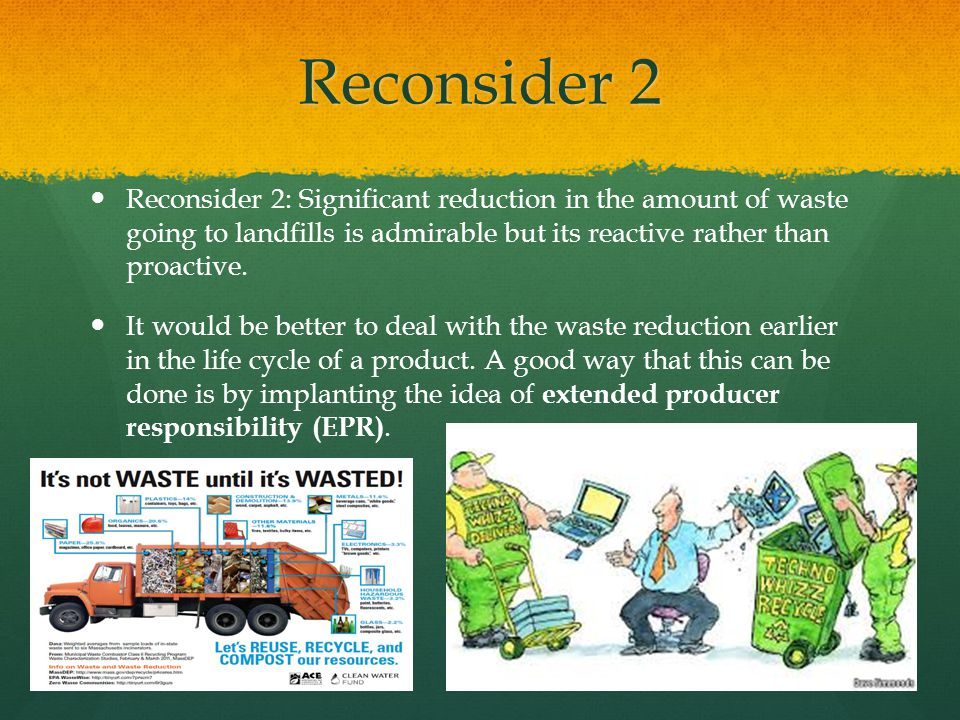 Reconsider 2 Reconsider 2: Significant reduction in the amount of waste going to landfills is admirable but its reactive rather than proactive.