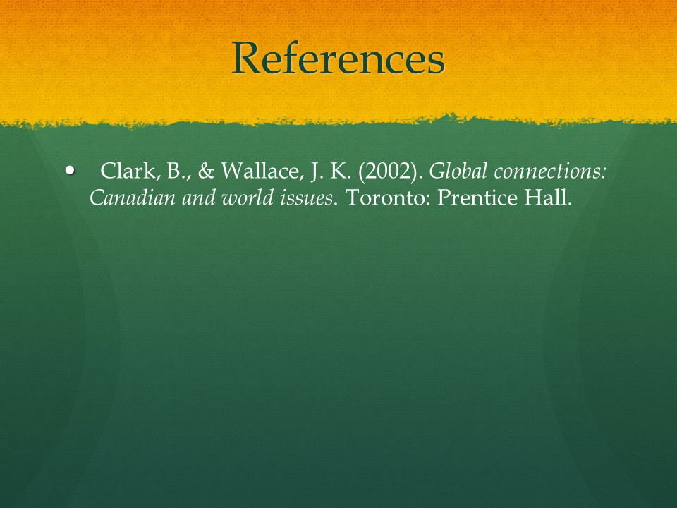 References Clark, B., & Wallace, J. K. (2002). Global connections: Canadian and world issues.