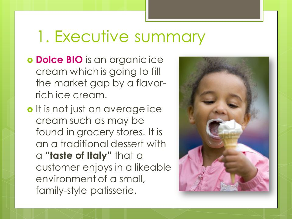 1. Executive summary Dolce BIO is an organic ice cream which is going to fill the market gap by a flavor-rich ice cream.