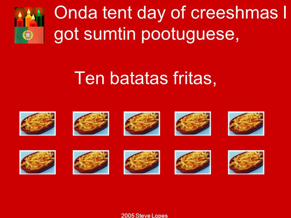 Onda tent day of creeshmas I got sumtin pootuguese,