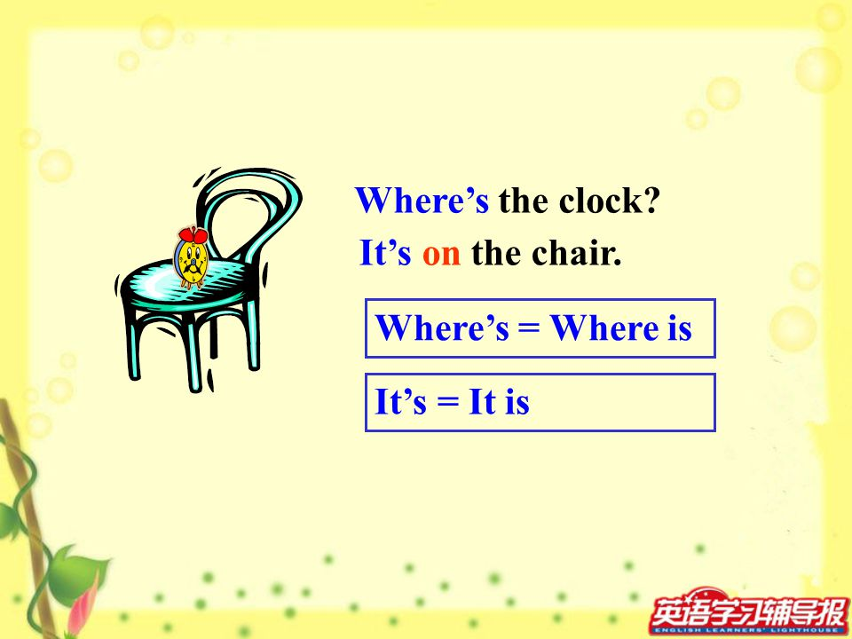 Where's the clock It's on the chair. Where's = Where is It's = It is
