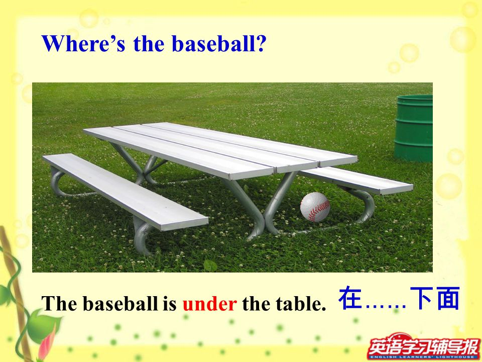 Where's the baseball 在……下面 The baseball is under the table.