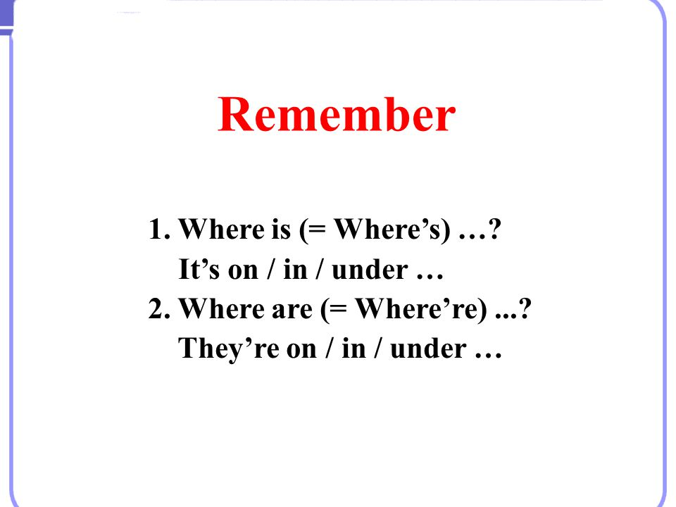 Remember 1. Where is (= Where's) … It's on / in / under …