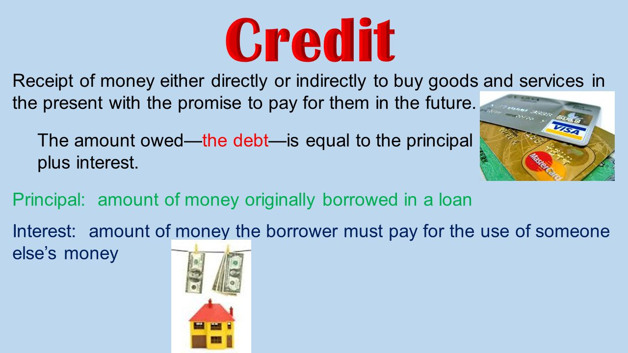 Credit Receipt of money either directly or indirectly to buy goods and services in the present with the promise to pay for them in the future.