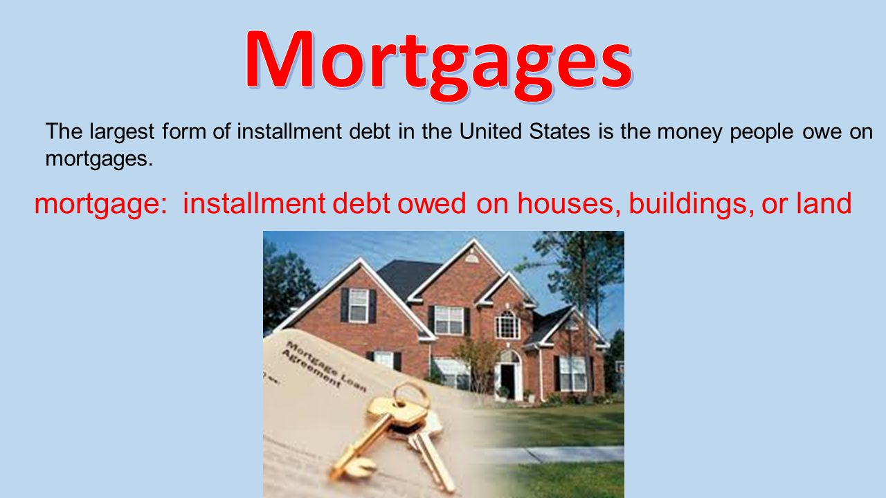 Mortgages The largest form of installment debt in the United States is the money people owe on mortgages.
