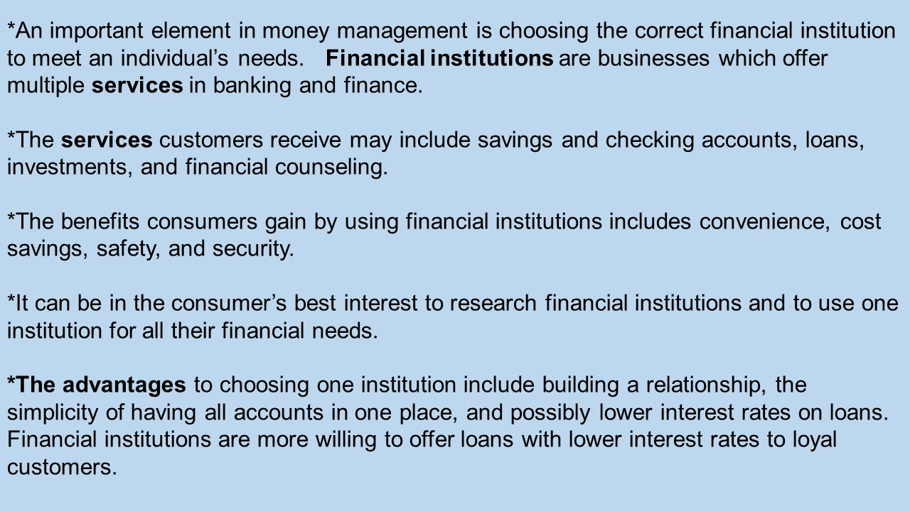 *An important element in money management is choosing the correct financial institution to meet an individual's needs. Financial institutions are businesses which offer multiple services in banking and finance.