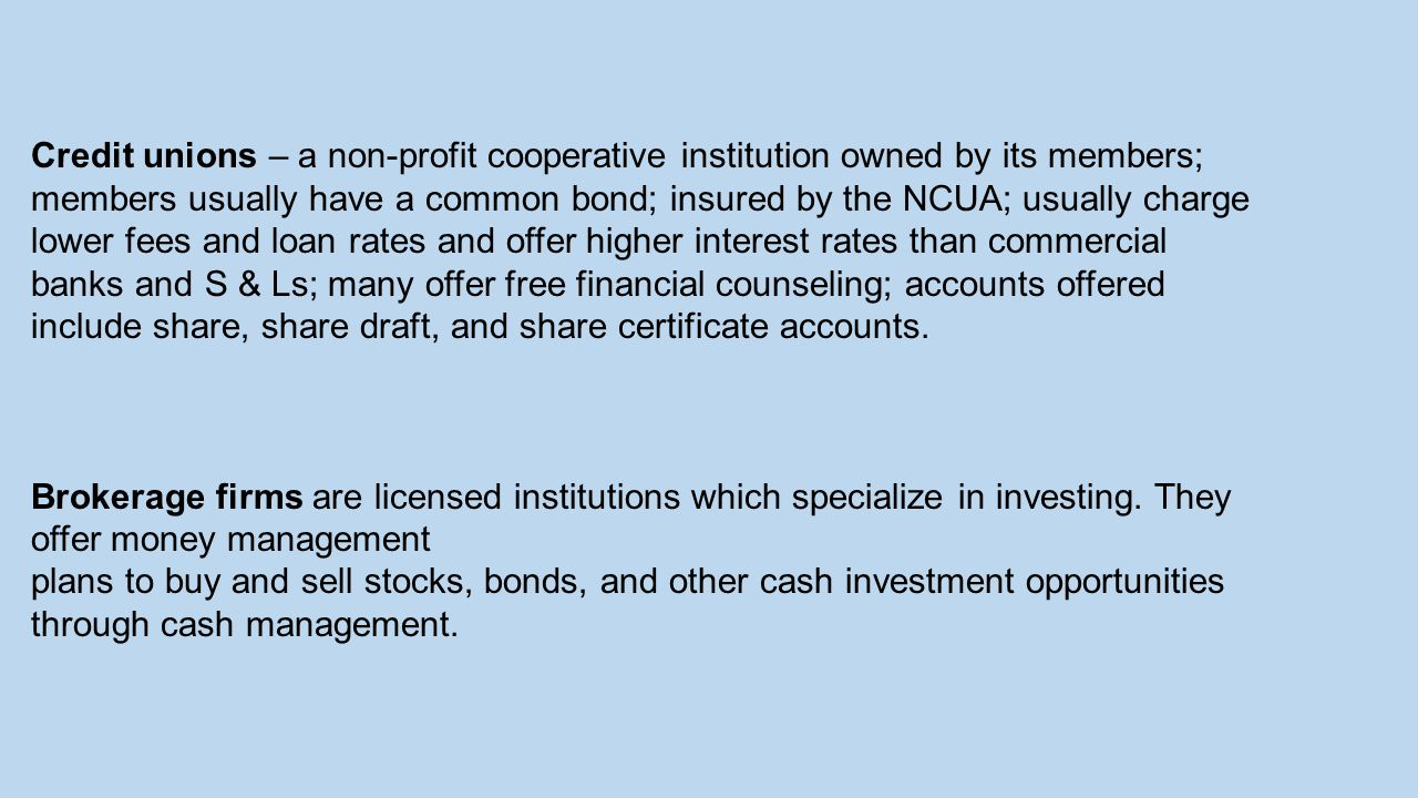 Credit unions – a non-profit cooperative institution owned by its members; members usually have a common bond; insured by the NCUA; usually charge lower fees and loan rates and offer higher interest rates than commercial banks and S & Ls; many offer free financial counseling; accounts offered include share, share draft, and share certificate accounts.