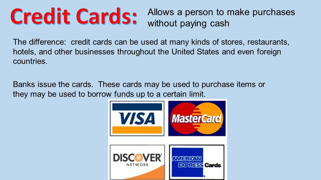 Credit Cards: Allows a person to make purchases without paying cash
