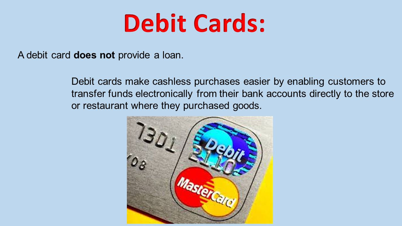 Debit Cards: A debit card does not provide a loan.
