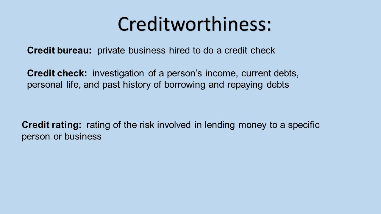 Creditworthiness: Credit bureau: private business hired to do a credit check.
