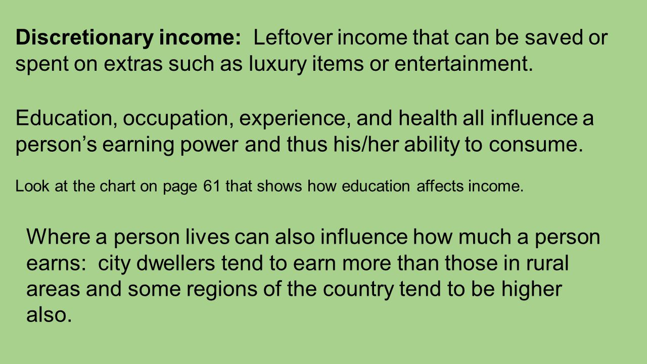 Discretionary income: Leftover income that can be saved or spent on extras such as luxury items or entertainment.
