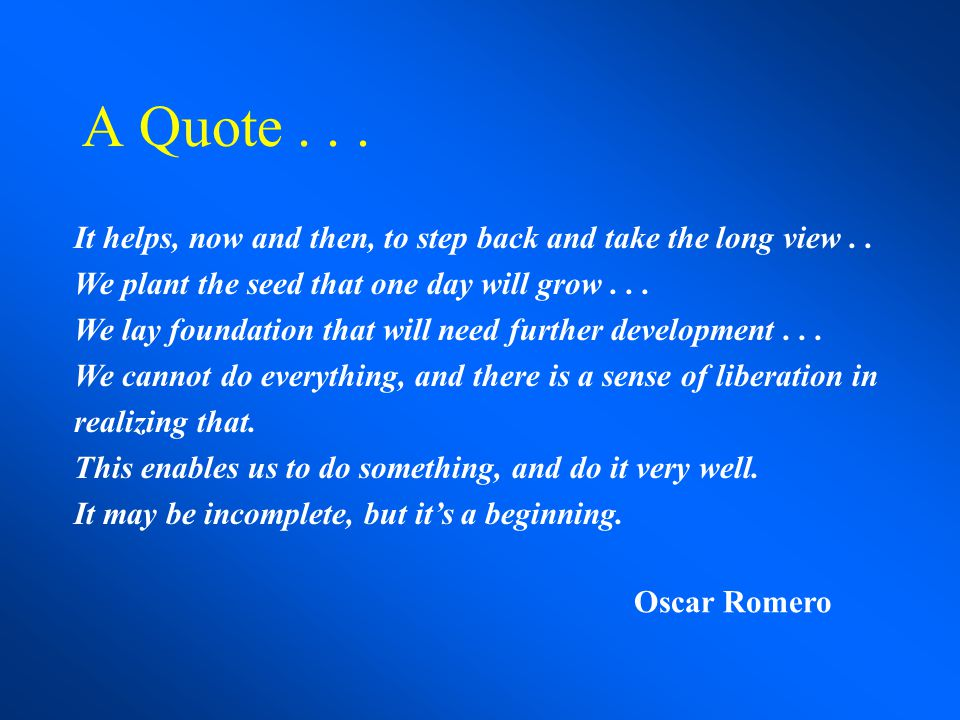 A Quote . . . It helps, now and then, to step back and take the long view . . We plant the seed that one day will grow . . .