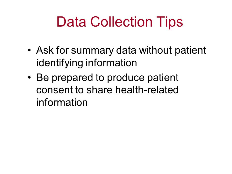 Data Collection Tips Ask for summary data without patient identifying information.