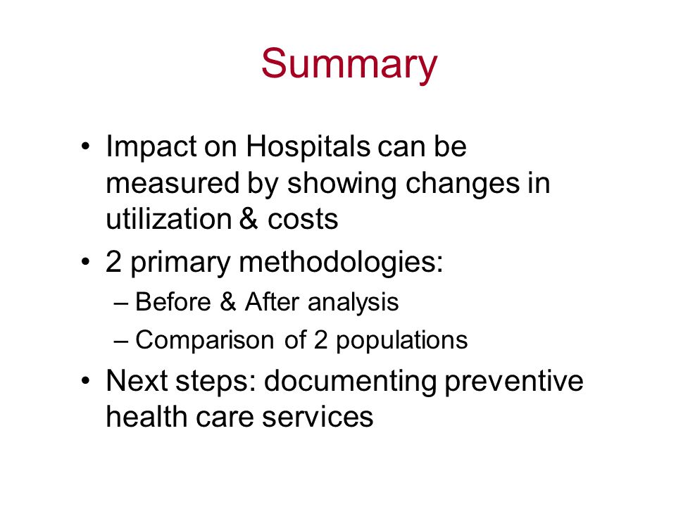 Summary Impact on Hospitals can be measured by showing changes in utilization & costs. 2 primary methodologies: