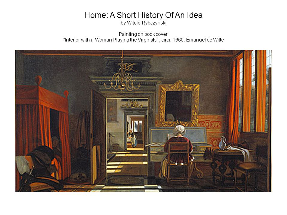 Home: A Short History Of An Idea by Witold Rybczynski Painting on book cover: Interior with a Woman Playing the Virginals , circa 1660, Emanuel de Witte