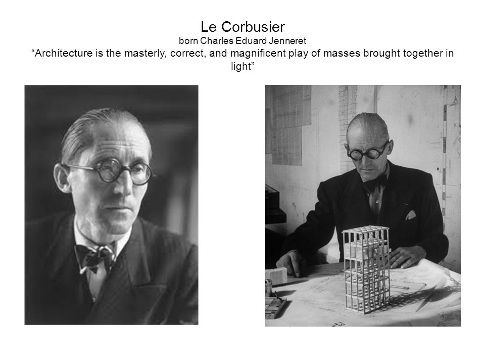 Le Corbusier born Charles Eduard Jenneret Architecture is the masterly, correct, and magnificent play of masses brought together in light