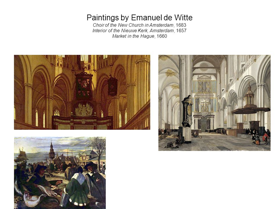 Paintings by Emanuel de Witte Choir of the New Church in Amsterdam, 1683 Interior of the Nieuwe Kerk, Amsterdam, 1657 Market in the Hague, 1660