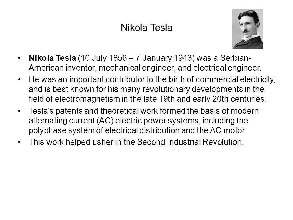 Nikola Tesla Nikola Tesla (10 July 1856 – 7 January 1943) was a Serbian-American inventor, mechanical engineer, and electrical engineer.