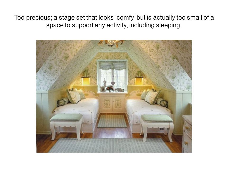 Too precious; a stage set that looks 'comfy' but is actually too small of a space to support any activity, including sleeping.