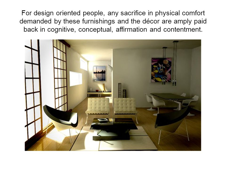 For design oriented people, any sacrifice in physical comfort demanded by these furnishings and the décor are amply paid back in cognitive, conceptual, affirmation and contentment.