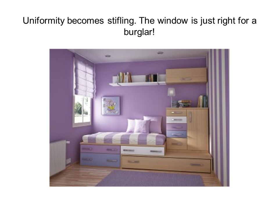 Uniformity becomes stifling. The window is just right for a burglar!