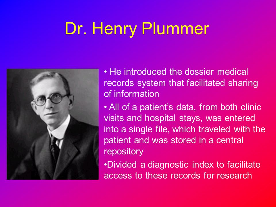 Dr. Henry Plummer He introduced the dossier medical records system that facilitated sharing of information.