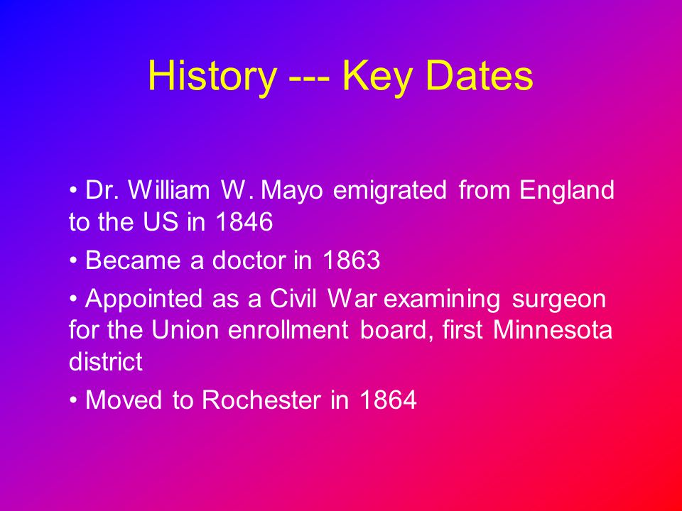 History --- Key Dates Dr. William W. Mayo emigrated from England to the US in 1846. Became a doctor in 1863.