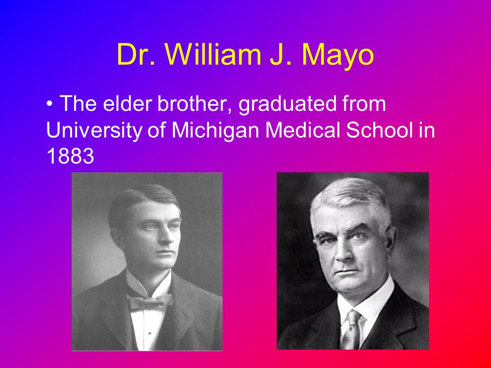 Dr. William J. Mayo The elder brother, graduated from University of Michigan Medical School in 1883
