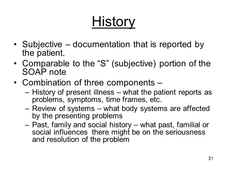 History Subjective – documentation that is reported by the patient.