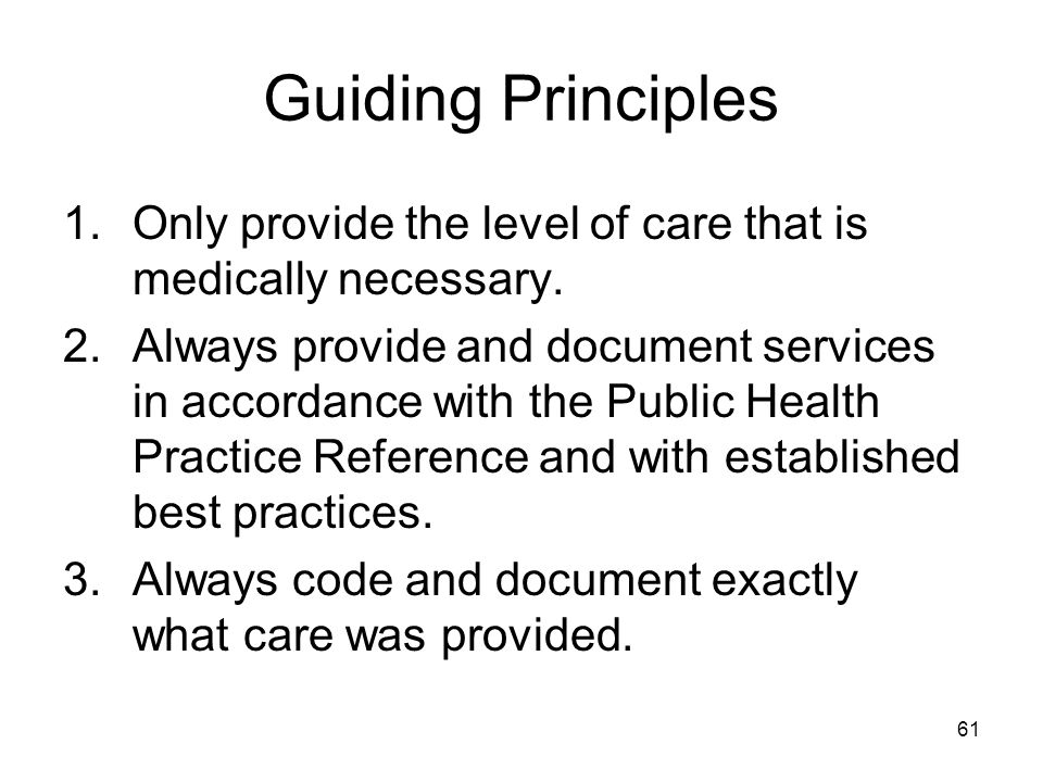 Guiding Principles Only provide the level of care that is medically necessary.