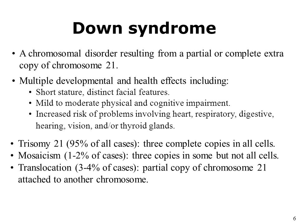 Down syndrome A chromosomal disorder resulting from a partial or complete extra copy of chromosome 21.