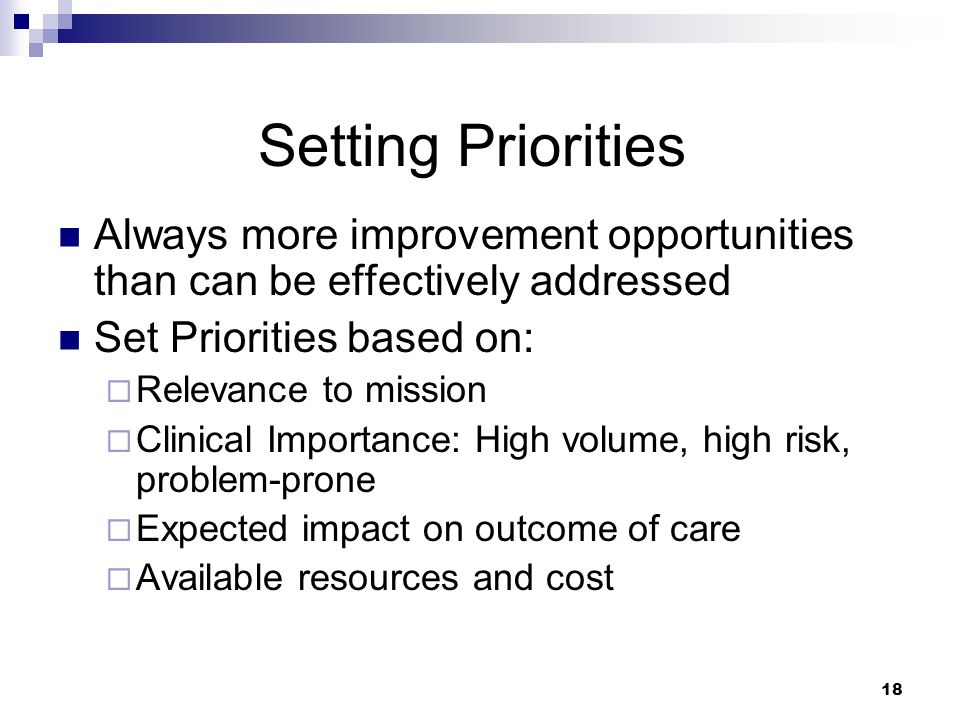 Setting Priorities Always more improvement opportunities than can be effectively addressed. Set Priorities based on: