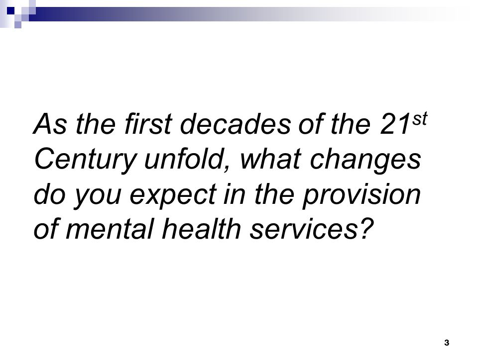 As the first decades of the 21st Century unfold, what changes do you expect in the provision of mental health services