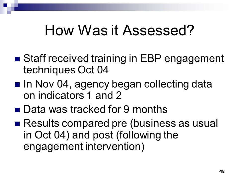 How Was it Assessed Staff received training in EBP engagement techniques Oct 04. In Nov 04, agency began collecting data on indicators 1 and 2.