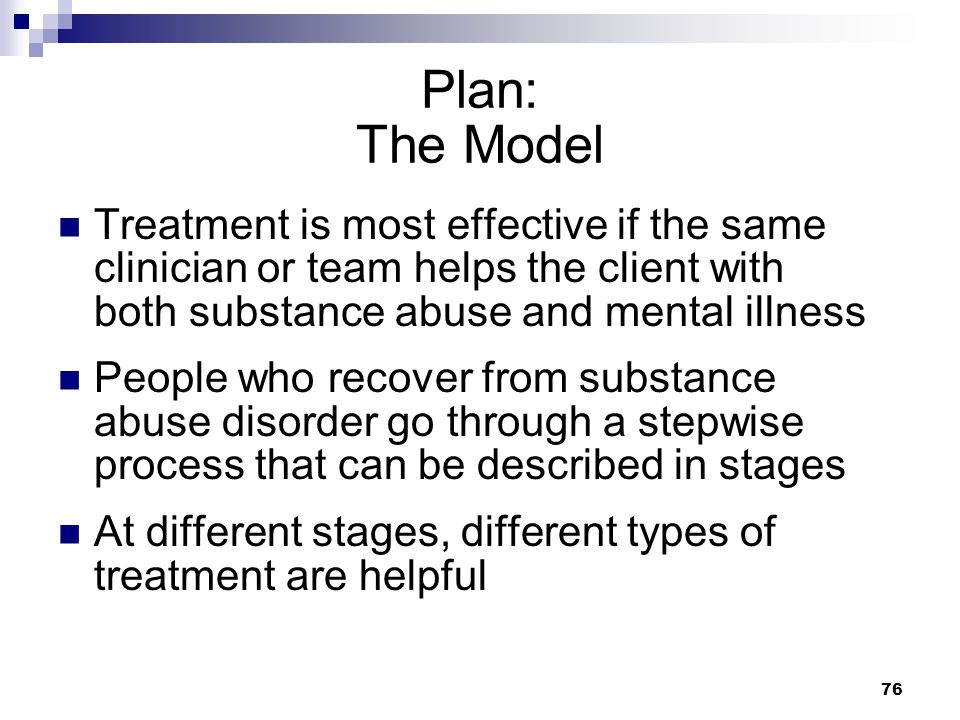 Plan: The Model Treatment is most effective if the same clinician or team helps the client with both substance abuse and mental illness.