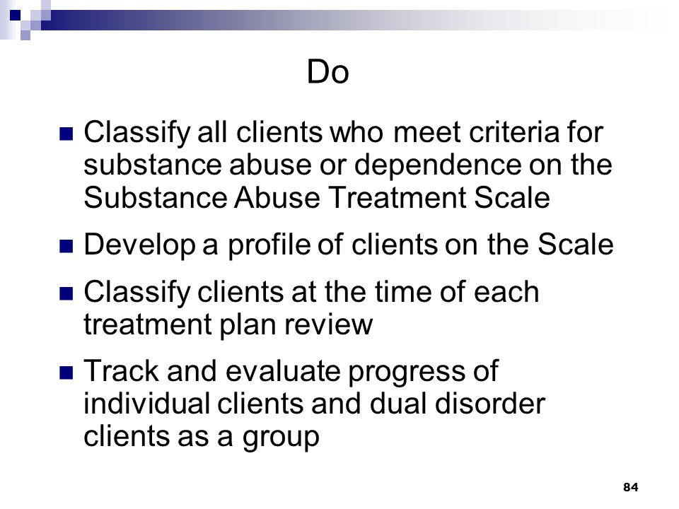 Do Classify all clients who meet criteria for substance abuse or dependence on the Substance Abuse Treatment Scale.